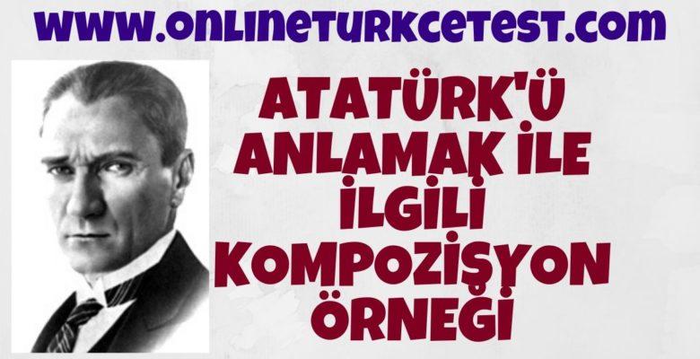 Atatürk'ü Anlamak İle İlgili Kompozisyon Yazınız